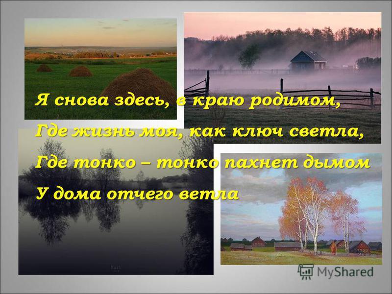 Я снова здесь, в краю родимом, Где жизнь моя, как ключ светла, Где тонко – тонко пахнет дымом У дома отчего ветла