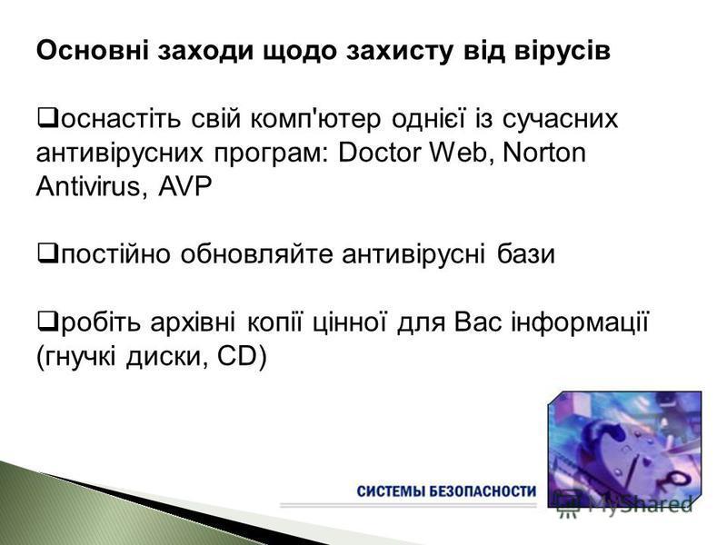 Основні заходи щодо захисту від вірусів оснастіть свій комп'ютер однієї із сучасних антивірусних програм: Doctor Web, Norton Antivirus, AVP постійно обновляйте антивірусні бази робіть архівні копії цінної для Вас інформації (гнучкі диски, CD)