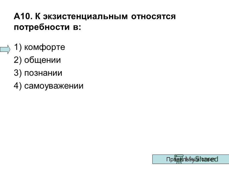 А10. К экзистенциальным относятся потребности в: 1) комфорте 2) общении 3) познании 4) самоуважении Правильный ответ