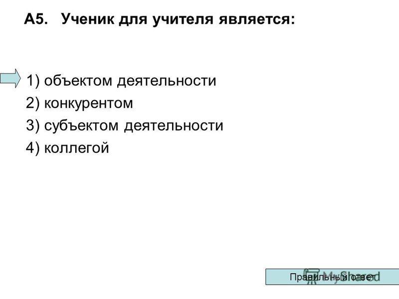 А5. Ученик для учителя является: 1) объектом деятельности 2) конкурентом 3) субъектом деятельности 4) коллегой Правильный ответ