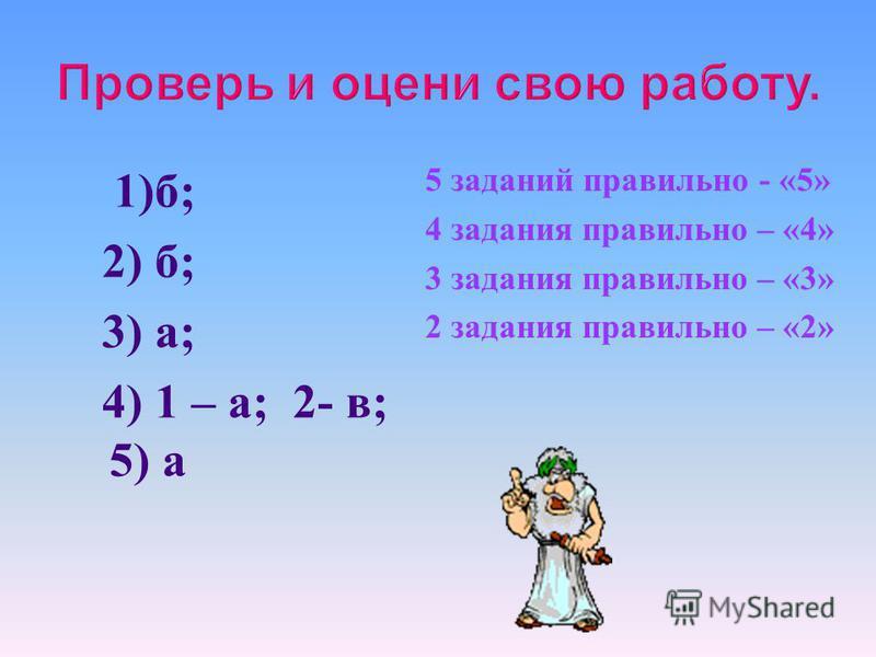1) б ; 2) б ; 3) а ; 4) 1 – а ; 2- в ; 5) а 5 заданий правильно - «5» 4 задания правильно – «4» 3 задания правильно – «3» 2 задания правильно – «2»