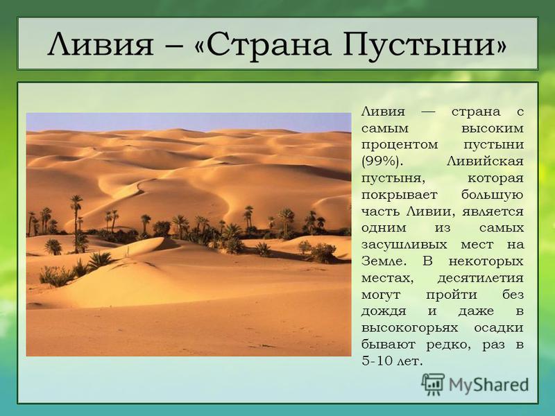Ливия – «Страна Пустыни» Ливия страна с самым высоким процентом пустыни (99%). Ливийская пустыня, которая покрывает большую часть Ливии, является одним из самых засушливых мест на Земле. В некоторых местах, десятилетия могут пройти без дождя и даже в