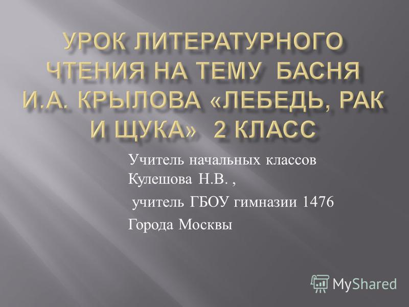 Учитель начальных классов Кулешова Н. В., учитель ГБОУ гимназии 1476 Города Москвы