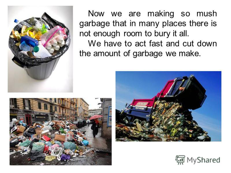 Now we are making so mush garbage that in many places there is not enough room to bury it all. We have to act fast and cut down the amount of garbage we make.