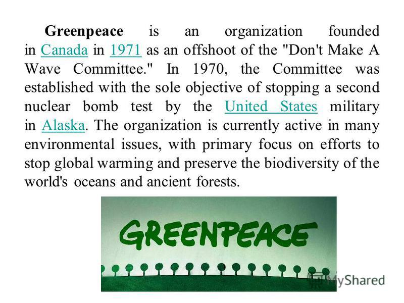 Greenpeace is an organization founded in Canada in 1971 as an offshoot of the