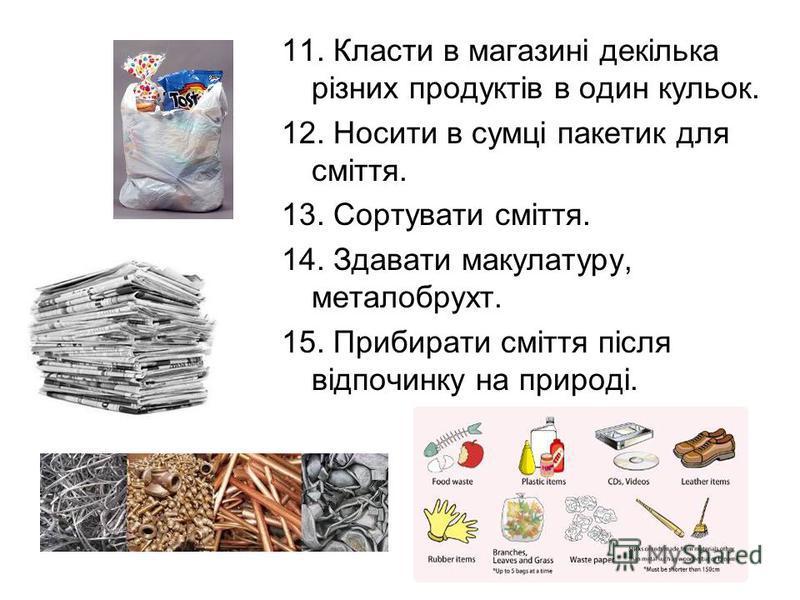 11. Класти в магазині декілька різних продуктів в один кульок. 12. Носити в сумці пакетик для сміття. 13. Сортувати сміття. 14. Здавати макулатуру, металобрухт. 15. Прибирати сміття після відпочинку на природі.