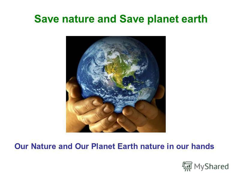 Save nature and Save planet earth Our Nature and Our Planet Earth nature in our hands