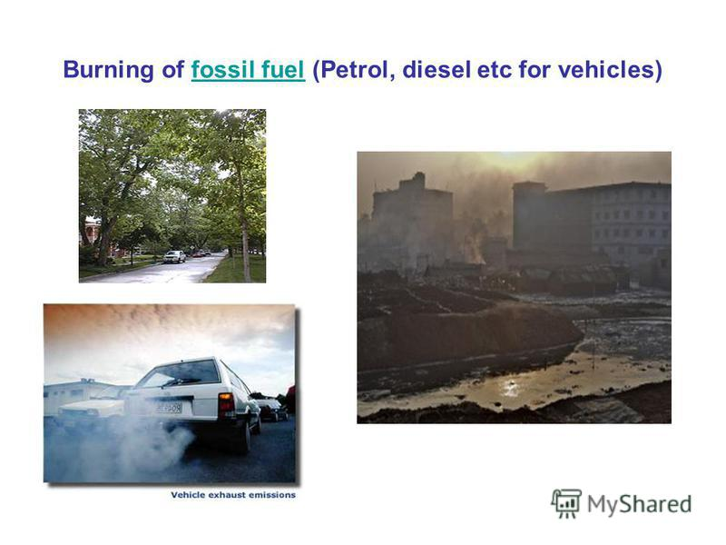 Burning of fossil fuel (Petrol, diesel etc for vehicles)fossil fuel