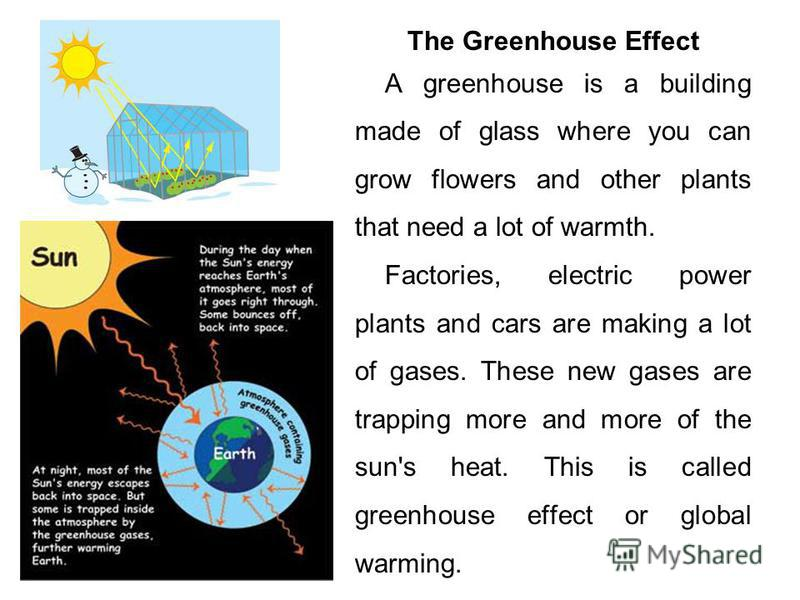 The Greenhouse Effect A greenhouse is a building made of glass where you can grow flowers and other plants that need a lot of warmth. Factories, electric power plants and cars are making a lot of gases. These new gases are trapping more and more of t