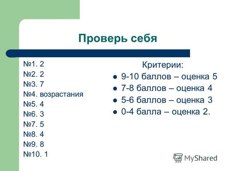 Проверь себя 1. 2 2. 2 3. 7 4. возрастания 5. 4 6. 3 7. 5 8. 4 9. 8 10. 1 Критерии: 9-10 баллов – оценка 5 7-8 баллов – оценка 4 5-6 баллов – оценка 3 0-4 балла – оценка 2.