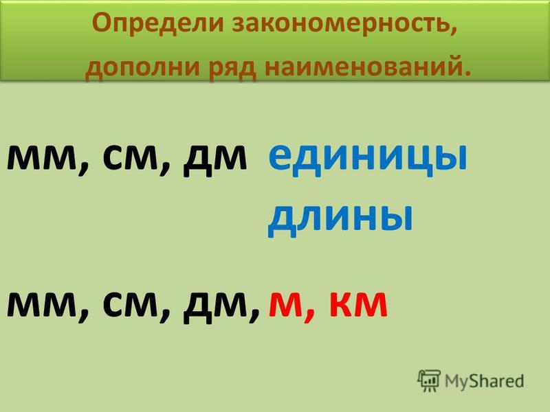 Определи закономерность, дополни ряд наименований. Определи закономерность, дополни ряд наименований. мм, см, дм единицы длины мм, см, дм,м, км
