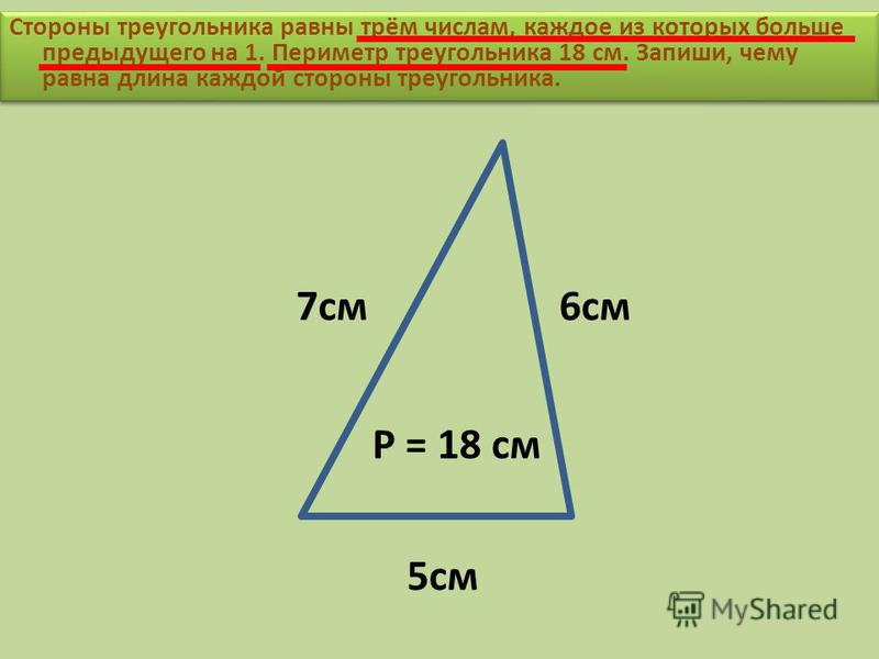 Стороны треугольника равны трём числам, каждое из которых больше предыдущего на 1. Периметр треугольника 18 см. Запиши, чему равна длина каждой стороны треугольника. Р = 18 см 7 см 6 см 5 см