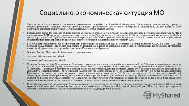 Социально-экономическая ситуация МО Московская ообласть - один из динамично развивающихся субъектов Российской Федерации. По валовому региональному продукту, обороту розничной торговли, объему промышленного производства, поступлению иностранных инвес