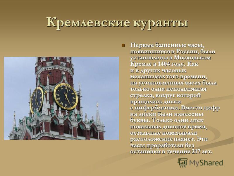 Кремлевские куранты Первые башенные часы, появившиеся в России, были установлены в Московском Кремле в 1404 году. Как и в других часовых механизмах того времени, на установленных часах была только одна неподвижная стрелка, вокруг которой вращались ди