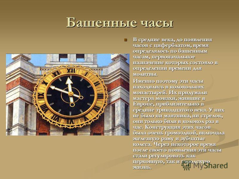 Башенные часы В средние века, до появления часов с циферблатом, время определялось по башенным часам, первоначальное назначение которых состояло в определении времени для молитвы. Именно поэтому эти часы находились в колокольнях монастырей. Их придум