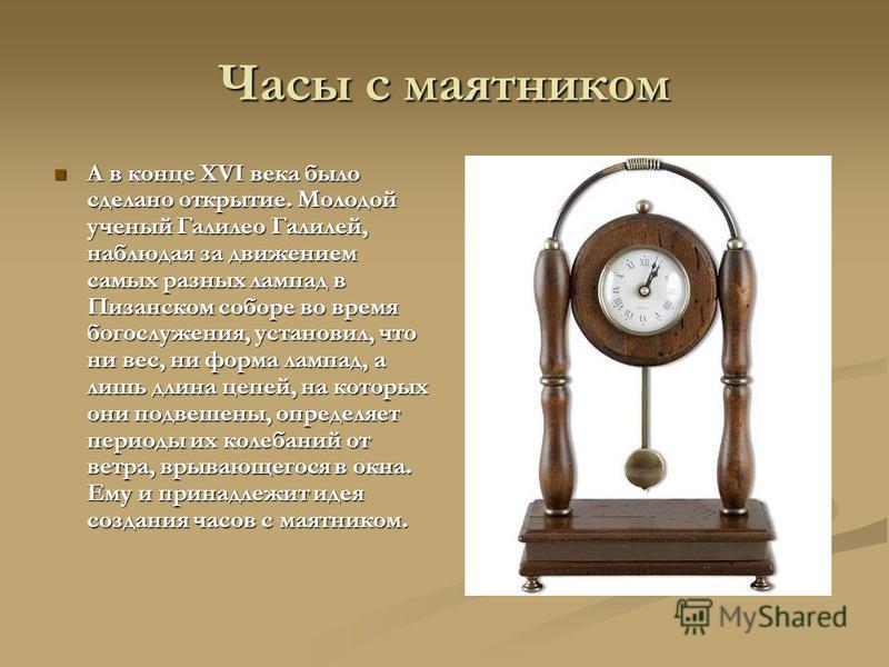 Часы с маятником А в конце XVI века было сделано открытие. Молодой ученый Галилео Галилей, наблюдая за движением самых разных лампад в Пизанском соборе во время богослужения, установил, что ни вес, ни форма лампад, а лишь длина цепей, на которых они