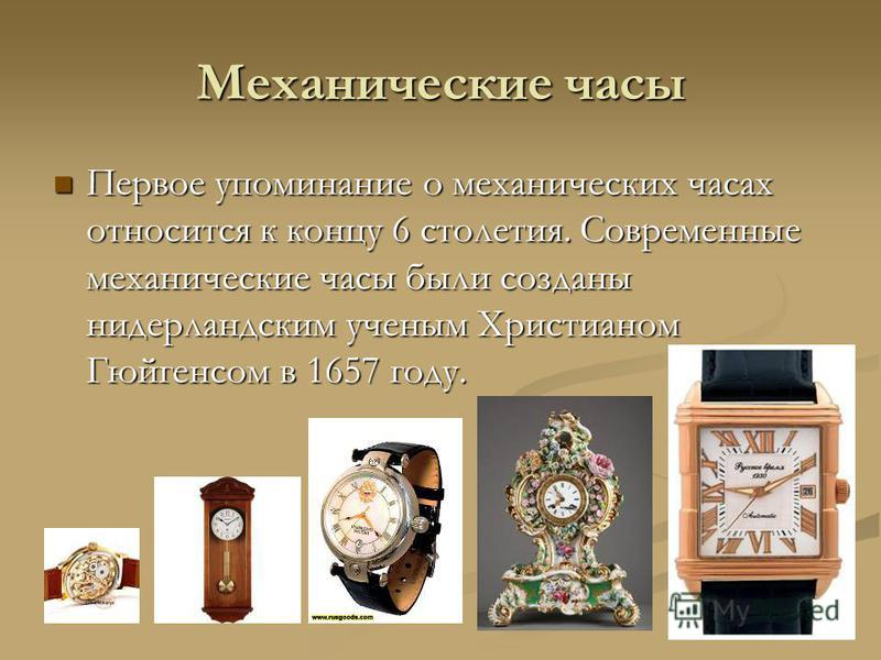 Механические часы Первое упоминание о механических часах относится к концу 6 столетия. Современные механические часы были созданы нидерландским ученым Христианом Гюйгенсом в 1657 году. Первое упоминание о механических часах относится к концу 6 столет