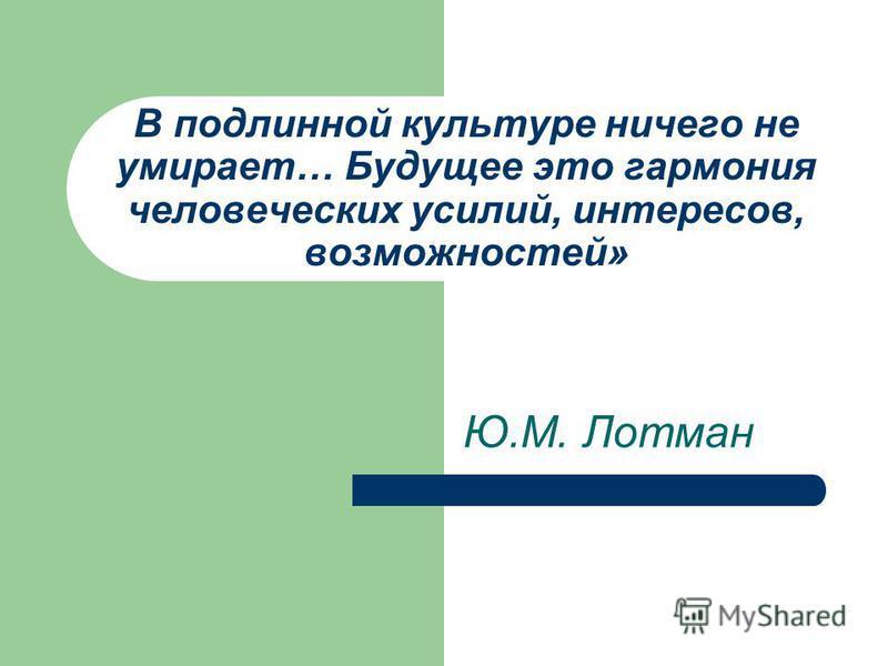 В подлинной культуре ничего не умирает… Будущее это гармония человеческих усилий, интересов, возможностей» Ю.М. Лотман