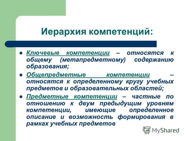Иерархия компетенций: Ключевые компетенции – относятся к общему (мета предметному) содержанию образования; Общепредметные компетенции – относятся к определенному кругу учебных предметов и образовательных областей; Предметные компетенции – частные по
