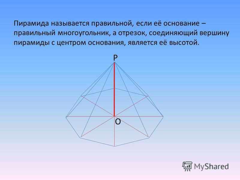 Пирамида называется правильной, если её основание – правильный многоугольник, а отрезок, соединяющий вершину пирамиды с центром основания, является её высотой. P O