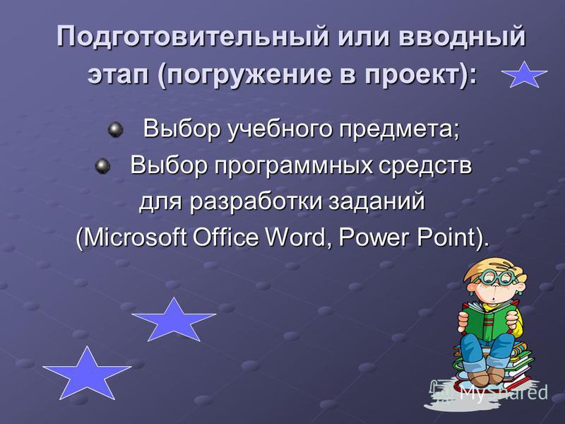 Подготовительный или вводный этап (погружение в проект): Подготовительный или вводный этап (погружение в проект): Выбор учебного предмета; Выбор программных средств для разработки заданий (Microsoft Office Word, Power Point).