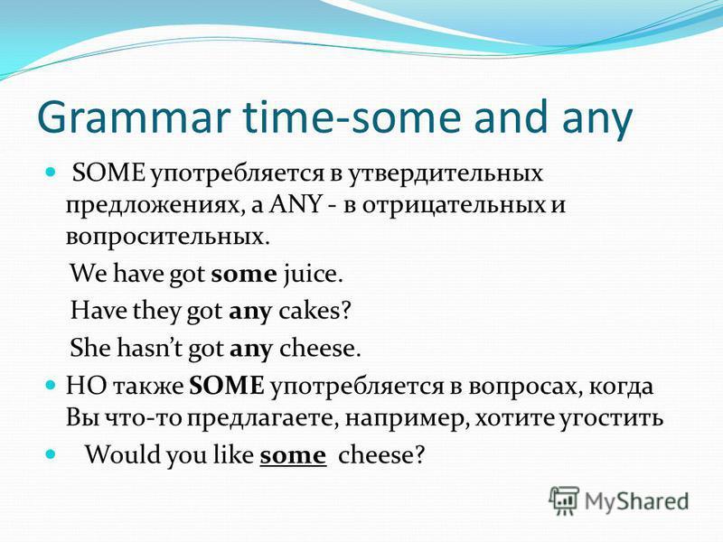 Grammar time-some and any SOME употребляется в утвердительных предложениях, а ANY - в отрицательных и вопросительных. We have got some juice. Have they got any cakes? She hasnt got any cheese. НО также SOME употребляется в вопросах, когда Вы что-то п