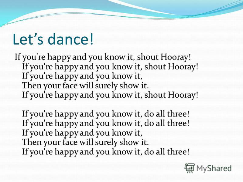Lets dance! If you're happy and you know it, shout Hooray! If you're happy and you know it, shout Hooray! If you're happy and you know it, Then your face will surely show it. If you're happy and you know it, shout Hooray! If you're happy and you know