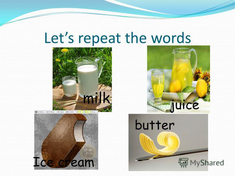 Lets repeat the words milk juice Ice cream butter