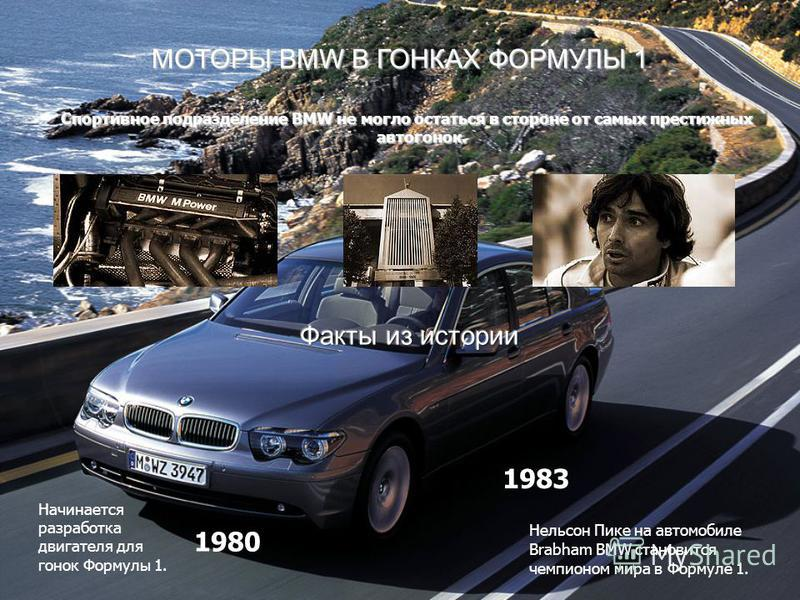 МОТОРЫ BMW В ГОНКАХ ФОРМУЛЫ 1 Спортивное подразделение BMW не могло остаться в стороне от самых престижных автогонок. Начинается разработка двигателя для гонок Формулы 1. Нельсон Пике на автомобиле Brabham BMW становится чемпионом мира в Формуле 1. 1