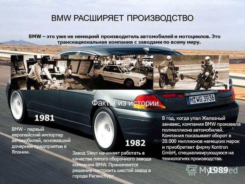 BMW РАСШИРЯЕТ ПРОИЗВОДСТВО BMW – это уже не немецкий производитель автомобилей и мотоциклов. Это транснациональная компания с заводами по всему миру. BMW - первый европейский импортер автомобилей, основавший дочернее предприятие в Японии. Завод Steyr
