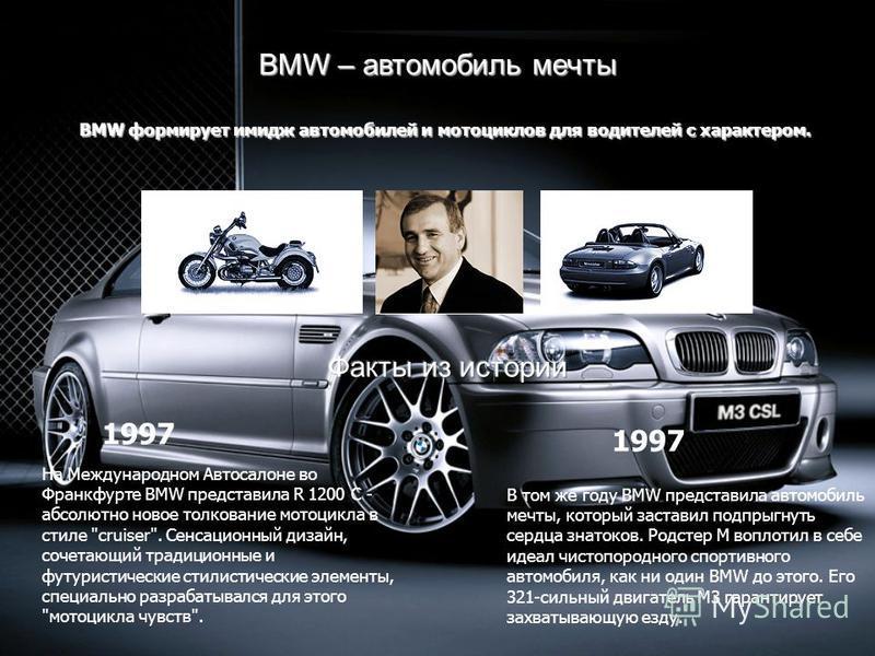 BMW – автомобиль мечты BMW формирует имидж автомобилей и мотоциклов для водителей с характером. На Международном Автосалоне во Франкфурте BMW представила R 1200 C - абсолютно новое толкование мотоцикла в стиле