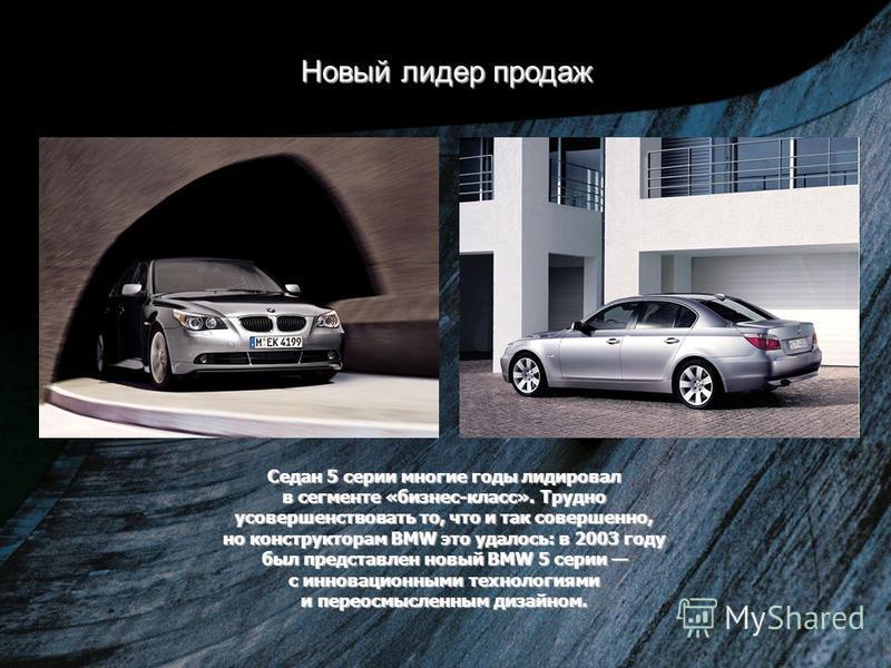 Новый лидер продаж Седан 5 серии многие годы лидировал в сегменте «бизнес-класс». Трудно усовершенствовать то, что и так совершенно, но конструкторам BMW это удалось: в 2003 году был представлен новый BMW 5 серии с инновационными технологиями и перео