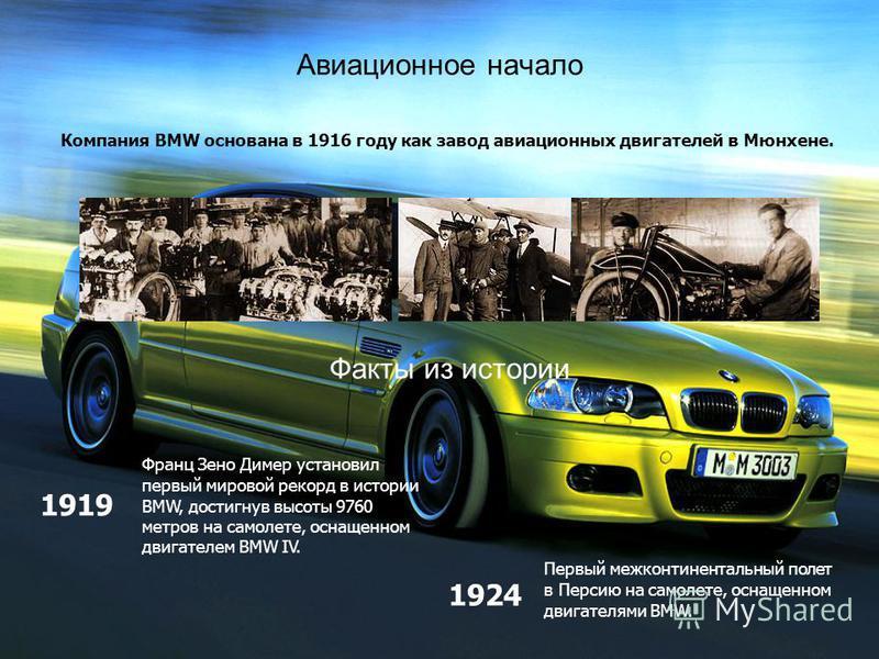 Авиационное начало Компания BMW основана в 1916 году как завод авиационных двигателей в Мюнхене. Франц Зено Димер установил первый мировой рекорд в истории BMW, достигнув высоты 9760 метров на самолете, оснащенном двигателем BMW IV. Факты из истории