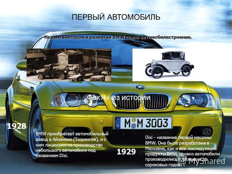 ПЕРВЫЙ АВТОМОБИЛЬ Новым вектором в развитии BMW стало автомобилестроение. BMW приобретает автомобильный завод в Айзенахе (Тюрингия), и с ним лицензию на производство небольшого автомобиля под названием Dixi. Dixi - название первой машины BMW. Она был