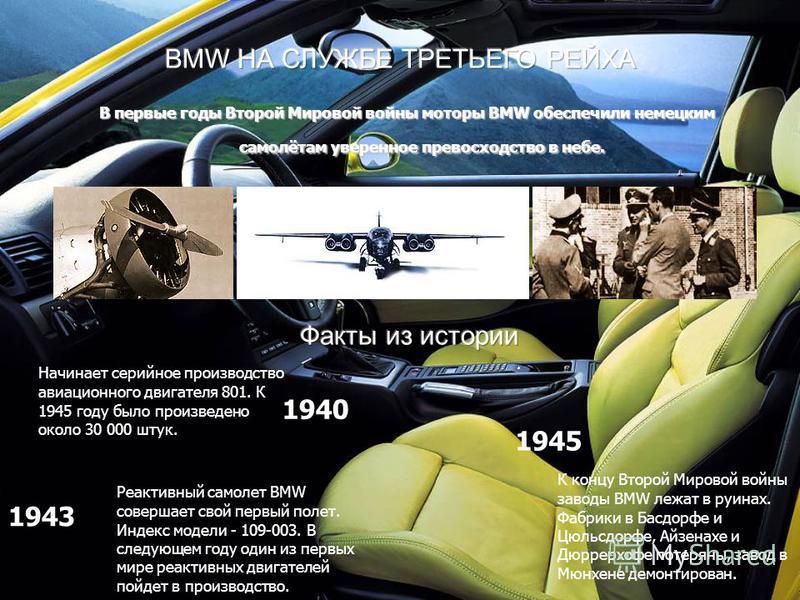 В первые годы Второй Мировой войны моторы BMW обеспечили немецким самолётам уверенное превосходство в небе. Начинает серийное производство авиационного двигателя 801. К 1945 году было произведено около 30 000 штук. Реактивный самолет BMW совершает св