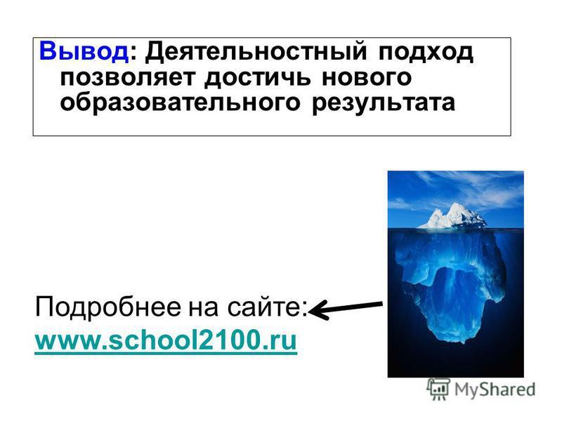 Вывод: Деятельностный подход позволяет достичь нового образовательного результата Подробнее на сайте: www.school2100.ru