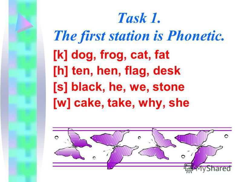 Task 1. The first station is Phonetic. [k] dog, frog, cat, fat [h] ten, hen, flag, desk [s] black, he, we, stone [w] cake, take, why, she