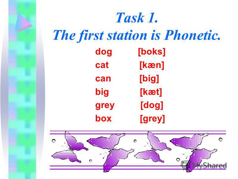 Task 1. The first station is Phonetic. dog [boks] cat [kæn] can [big] big [kæt] grey [dog] box [grey]