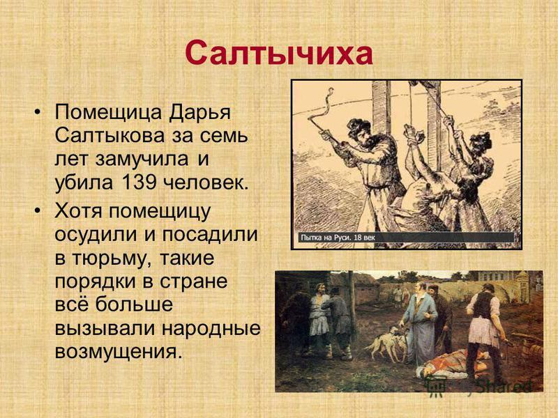 Салтычиха Помещица Дарья Салтыкова за семь лет замучила и убила 139 человек. Хотя помещицу осудили и посадили в тюрьму, такие порядки в стране всё больше вызывали народные возмущения.