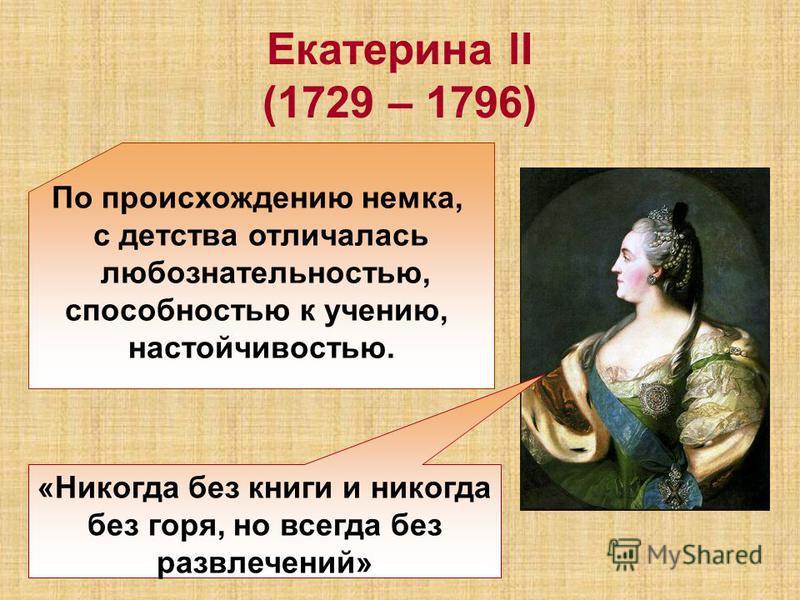 Екатерина lΙ (1729 – 1796) По происхождению немка, с детства отличалась любознательностью, способностью к учению, настойчивостью. «Никогда без книги и никогда без горя, но всегда без развлечений»