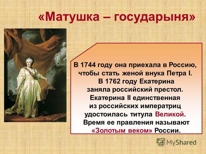 В 1744 году она приехала в Россию, чтобы стать женой внука Петра Ι. В 1762 году Екатерина заняла российский престол. Екатерина II единственная из российских императриц удостоилась титула Великой. Время ее правления называют «Золотым веком» России. «М