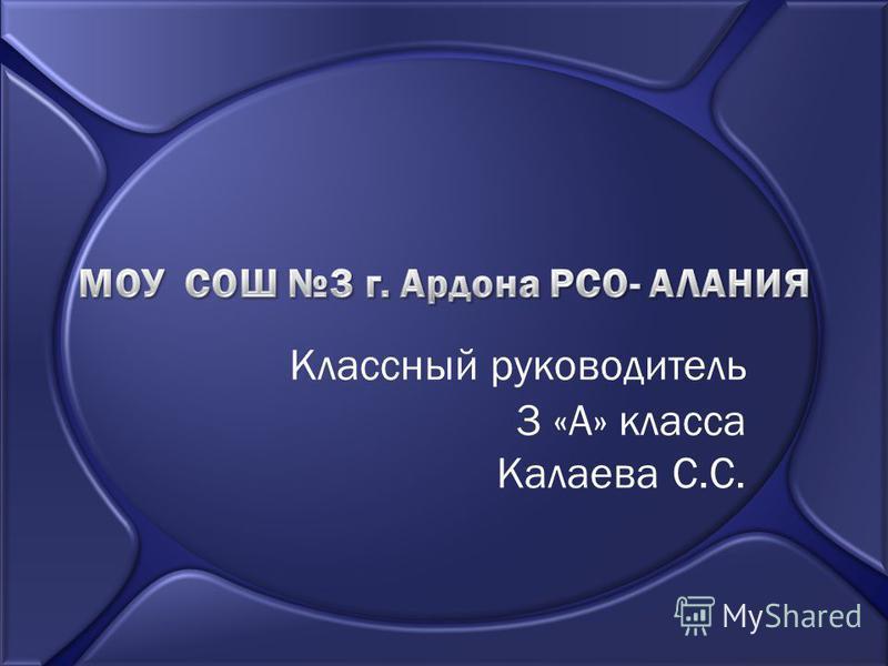 Классный руководитель 3 «А» класса Калаева С.С.