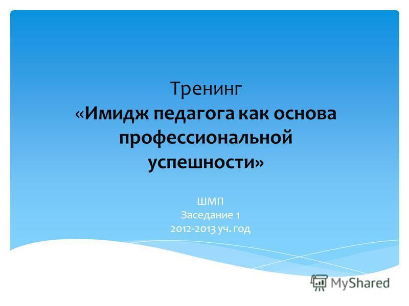 Тренинг «Имидж педагога как основа профессиональной успешности» ШМП Заседание 1 2012-2013 уч. год