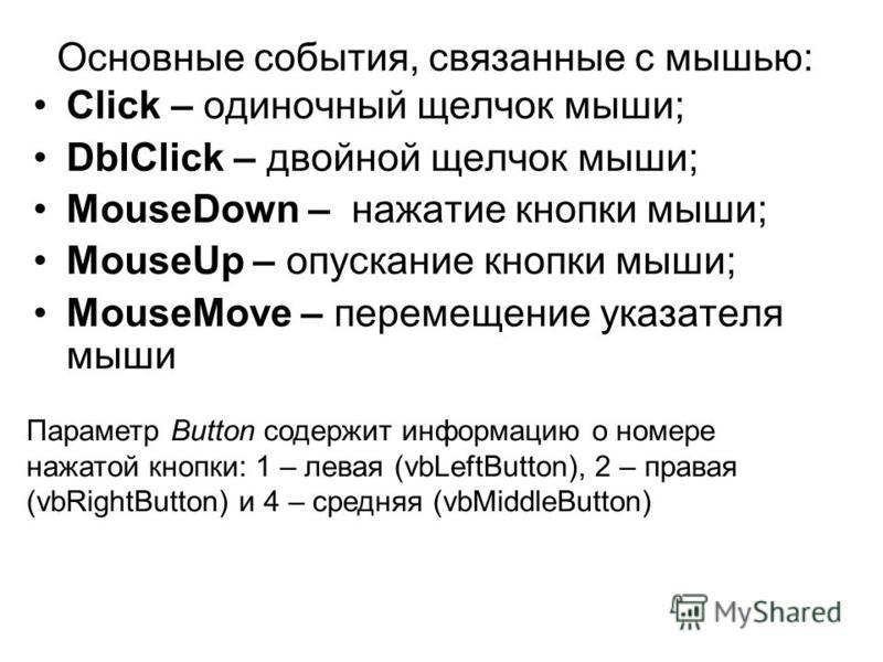 Основные события, связанные с мышью: Click – одиночный щелчок мыши; DblClick – двойной щелчок мыши; MouseDown – нажатие кнопки мыши; MouseUp – опускание кнопки мыши; MouseMove – перемещение указателя мыши Параметр Button содержит информацию о номере