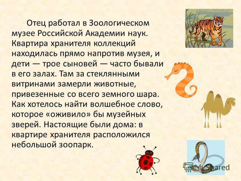Виталий Бианки родился в Петербурге. Певучая фамилия досталась ему от предков-итальянцев. Возможно, от них же и увлекающаяся, артистическая натура. От отца ученого-орнитолога талант исследователя и интерес ко всему, «что дышит, цветет и растет». БИАН