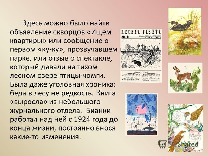 Самой знаменитой книгой Бианки стала «Лесная газета». Другой подобной просто не было. Все самое любопытное, самое необычное и самое обычное, что происходило в природе каждый месяц и день, попало на страницы «Лесной газеты».