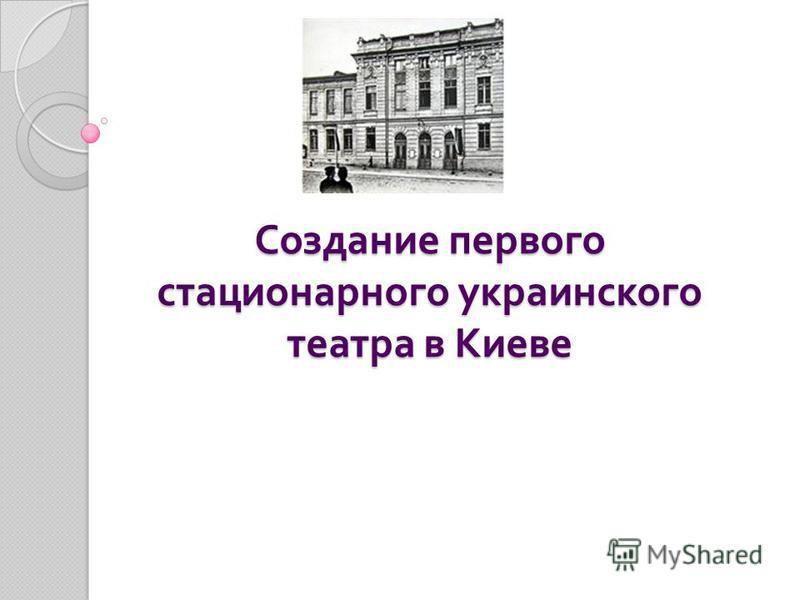 Создание первого стационарного украинского театра в Киеве