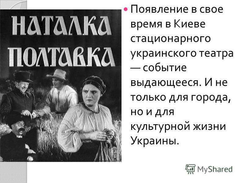 Появление в свое время в Киеве стационарного украинского театра событие выдающееся. И не только для города, но и для культурной жизни Украины.