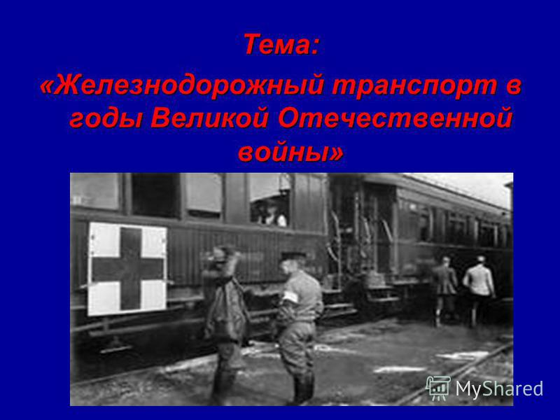 Тема: «Железнодорожный транспорт в годы Великой Отечественной войны»