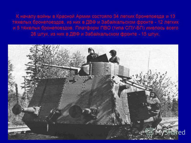 К началу войны в Красной Армии состояло 34 легких бронепоезда и 13 тяжелых бронепоездов, из них в ДВФ и Забайкальском фронте - 12 легких и 5 тяжелых бронепоездов. Платформ ПВО (типа СПУ-БП) имелось всего 28 штук, из них в ДВФ и Забайкальском фронте -